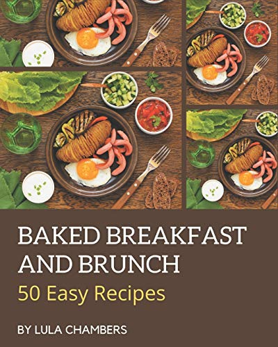 50 Easy Baked Breakfast and Brunch Recipes: The Highest Rated Easy Baked Breakfast and Brunch Cookbook You Should Read