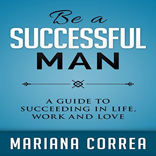 Be a Successful Man: A Guide to Succeeding in Life, Work, and Love audiobook cover art