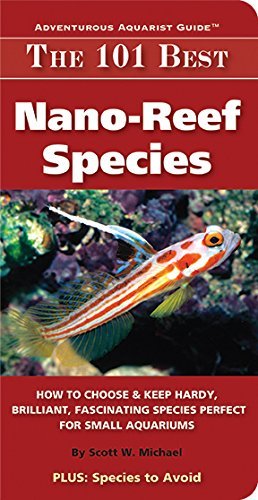 The 101 Best Nano-Reef Species: How to Choose & Keep Hardy, Brilliant, Fascinating Species Perfect for Small Aquariums (Adventurous Aquarist Guide™) (English Edition)