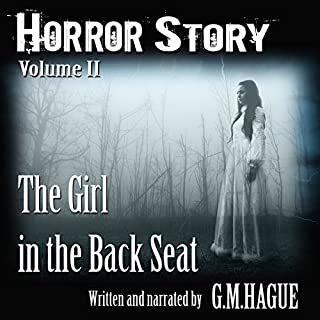 The Girl in the Back Seat     Horror Story, Volume II              By:                                                                                                                                 G.M. Hague                               Narrated by:                                                                                                                                 G.M. Hague                      Length: 2 hrs and 21 mins     15 ratings     Overall 4.2