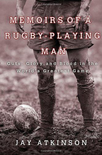 Memoirs of a Rugby-Playing Man: Guts, Glory, and Blood in the World's Greatest Game