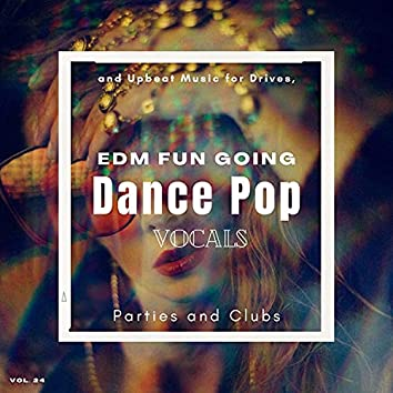 Dance Pop Vocals: EDM Fun Going And Upbeat Music For Drives, Parties And Clubs, Vol. 24