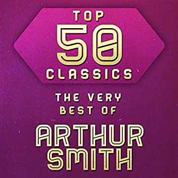 Top 50 Classics - The Very Best of Arthur Smith