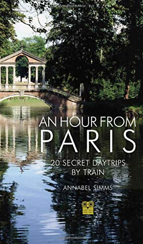An Hour from Paris: 20 Secret Day Trips by Train
