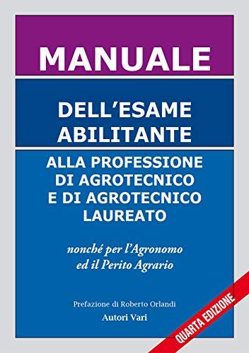 Manuale dell'esame abilitante alla professione di agrotecnico e di agrotecnico laureato. Nonché per l'agronomo ed il perito agrario