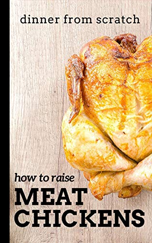 Dinner From Scratch: How To Raise Meat Chickens: A Complete Guide to Raising Better Tasting, Happier Chickens for Meat by [Brian Cunningham]