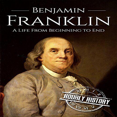Benjamin Franklin: A Life from Beginning to End Audiobook By Hourly History cover art