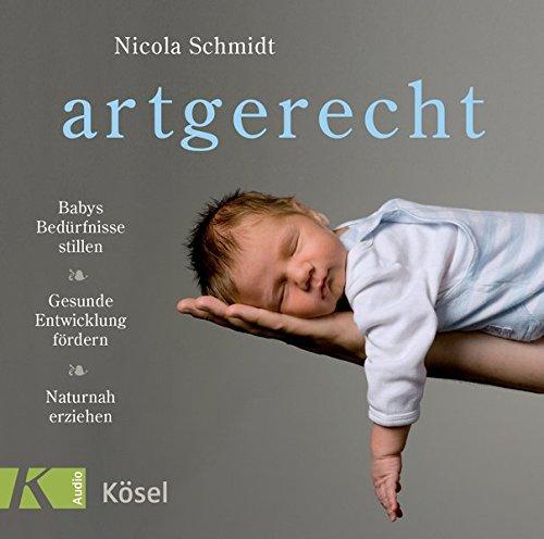 artgerecht: Babys Bedürfnisse stillen. Gesunde Entwicklung fördern. Naturnah erziehen