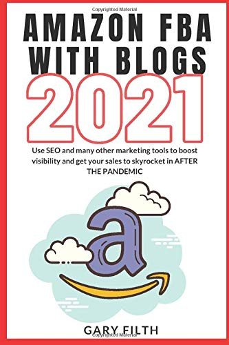 Amazon Fba with Blogs 2021: Use SEO and many other marketing tools to boost visibility and get your sales to skyrocket in AFTER THE PANDEMIC