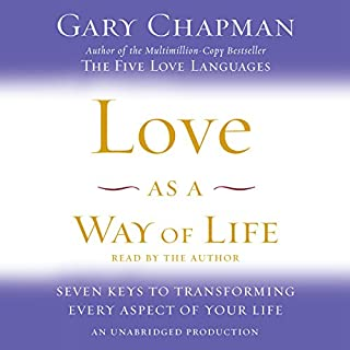 Love as a Way of Life     Seven Keys to Transforming Every Aspect of Your Life              By:                                                                                                                                 Gary Chapman                               Narrated by:                                                                                                                                 Gary Chapman                      Length: 8 hrs and 46 mins     98 ratings     Overall 4.3