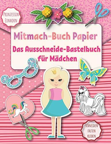 Das Ausschneide-Bastelbuch für Mädchen: Mitmach-Buch Papier Prinzessin und Einhorn. Schneiden Falten Kleben. 8-12 jahre (Papierkunst, Band 2)