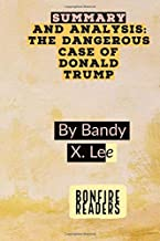 SUMMARY AND ANALYSIS: The Dangerous Case Of Donald Trump By Bandy X. Lee