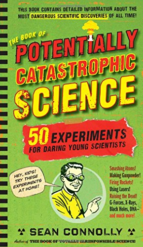 The Book of Potentially Catastrophic Science: 50 Experiments for Daring Young Scientists (Irresponsible Science)
