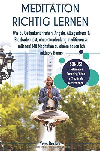MEDITATION RICHTIG LERNEN: Wie du Gedankenunruhen, Ängste, Alltagsstress und Blockaden löst, ohne stundenlang meditieren zu müssen! Mit Meditation zu einem neuen Ich – inklusive Bonus