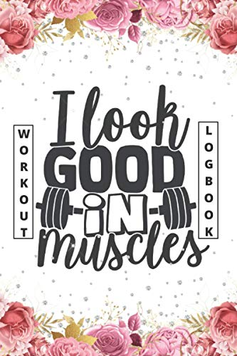 I Look Good In Muscles - Workout Logbook: Workout Journal A Daily Fitness Log | Bodybuilding Notebook For Beginners Or Professionals (Pink Floral Cover)