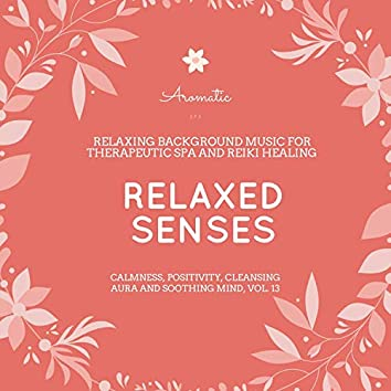Relaxed Senses (Relaxing Background Music For Therapeutic Spa And Reiki Healing) (Calmness, Positivity, Cleansing Aura And Soothing Mind, Vol. 13)