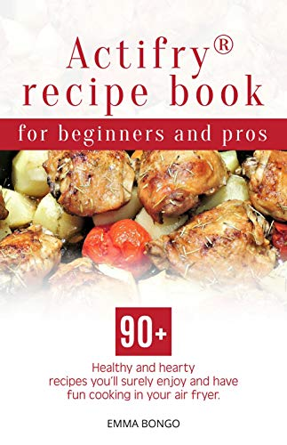 Actifry® recipe book for beginners and pros: 90+ Healthy and hearty recipes you'll surely enjoy and have fun cooking in your air fryer (English Edition)