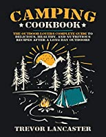 Camping Cookbook: The Outdoor Lover's Complete Guide to Delicious, Healthy, and Nutritious Recipes After a Long Day Outdoors.