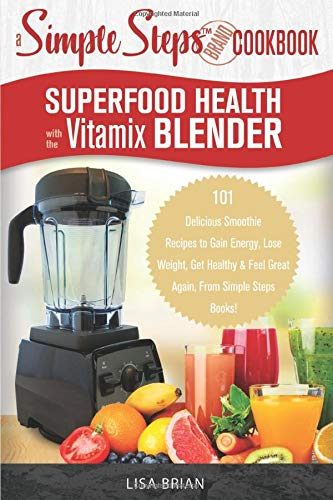 Superfood Health with the Vitamix Blender: A Simple Steps Brand Cookbook: 101 Delicious Smoothie Recipes to Gain Energy, Lose Weight, Get Healthy & Feel Great Again, From Simple Steps Books!