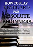How To Play Keyboard For Absolute Beginners: The Complete Step By Step Guide On How To Read Sheet Music, Chording, Theory, Techniques And Many More. (English Edition)
