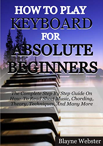 HOW TO PLAY THE KEYBOARD FOR ABSOLUTE BEGINNERS: The Complete Step By Step Guide On How To Read Sheet Music, Chording, Theory, Techniques And Many More. (English Edition)