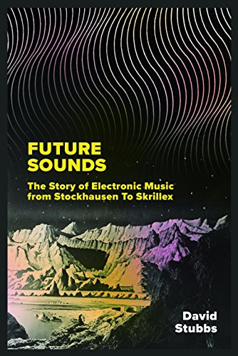 Future Sounds: The Story of Electronic Music from Stockhausen to Skrillex