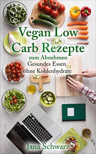 Low Carb Vegan: Vegane Rezepte zum Abnehmen schnelle Rezepte in einer veganen Ernährung   +Bonus Rezepte kostenlos: Abnehmen mit Low Carb