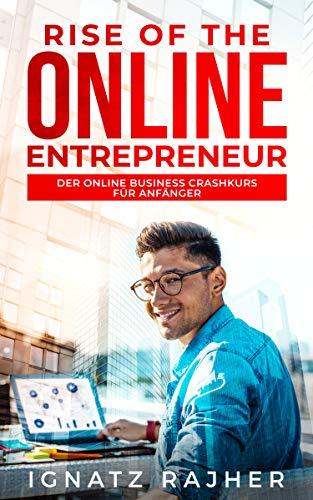 Rise of the Online Entrepreneur: Der Online Business Crashkurs für Anfänger - raus aus dem Hamsterrad, rein in die finanzielle Freiheit! (Online Geld verdienen ... durch passives Einkommen)