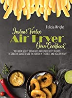 Instant Vortex Air Fryer Oven Cookbook: 100 Quick & Easy Breakfast And Lunch Recipes, The Creative Guide To Use The Vortex In The Best And Healthy Way