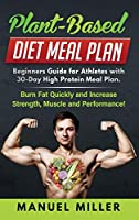 Plant Based Diet Meal Plan: Beginners Guide for Athletes with 30-Day High Protein Meal Plan. Burn Fat Quickly and Increase Strength, Muscle and Performance! (Plant-Based Diet)