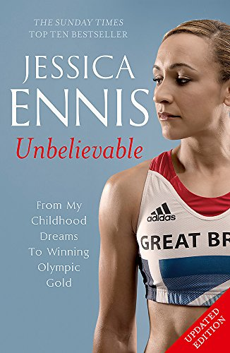 Jessica Ennis: Unbelievable - From My Childhood Dreams To Winning Olympic Gold: The life story of Team GB\'s Olympic Golden Girl