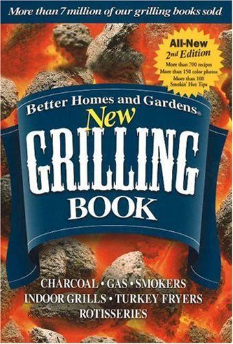Better Homes And Gardens New Grilling Book: Charcoal, Gas Smokers, Indoor Grills, Turkey Fryers, Rotisseries: Charcoal, Gars, Smokers, Indoor Grills, Turkey Fryers, Rotisseries