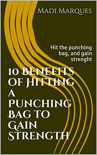 10 Benefits of Hitting a Punching Bag to Gain Strength: Hit the punching bag, and gain strenght