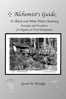 Alchemist's Guide; to Black & White Photo Chemistry: Principles and Procedures for Negatve & Print Development (Volume 1)