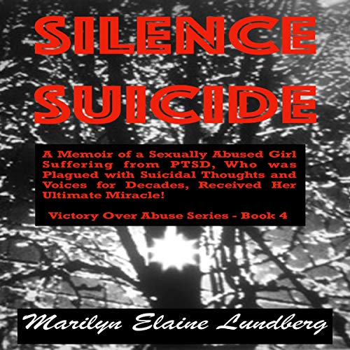 Silence Suicide: A Memoir of a Sexually Abused Girl Suffering from PTSD, Who Was Plagued with Suicidal Thoughts and Voices for Decades, Received Her Ultimate Miracle! Audiobook By Marilyn Lundberg cover art