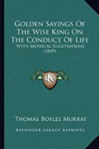 Golden Sayings Of The Wise King On The Conduct Of Life: With Metrical Illustrations (1849)