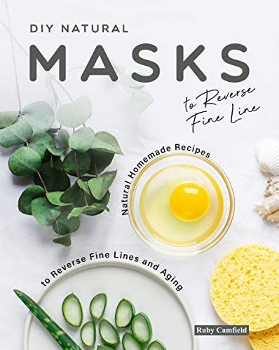 DIY Natural Masks to Reverse Fine Line: Natural Homemade Recipes to Reverse Fine Lines and Aging (English Edition)