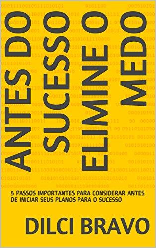 ANTES DO SUCESSO ELIMINE O MEDO: 5 PASSOS IMPORTANTES PARA CONSIDERAR ANTES DE INICIAR SEUS PLANOS PARA O SUCESSO (Portuguese Edition)