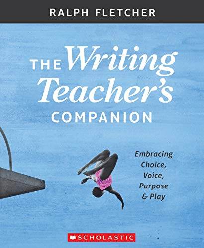The Writing Teacher's Companion: Embracing Choice, Voice, Purpose & Play