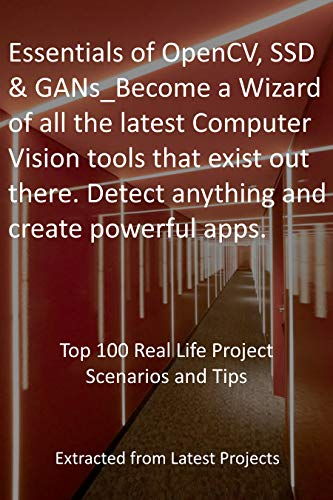 OpenCV, SSD & GANs: Become a Wizard of all the latest Computer Vision tools: Top 100 Real Life Project Scenarios and Tips - Extracted from Latest Projects (English Edition)