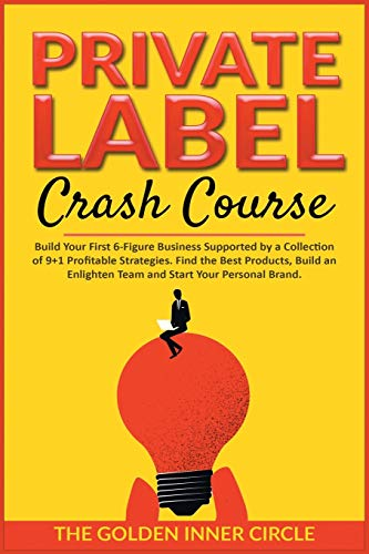 Private Label Crash Course: Build Your First 6-Figure Business Supported by a Collection of 9+1 Profitable Strategies. Find the Best Products, Build an Enlighten Team and Start Your Personal Brand