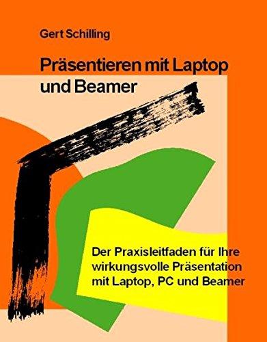 Präsentieren mit Laptop und Beamer: Der Praxisleitfaden für Ihre wirkungsvolle Präsentation mit Laptop, PC und Beamer