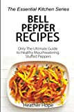 Bell Pepper Recipes: Only The Ultimate Guide to Healthy Mouthwatering Stuffed Peppers (The Essential...