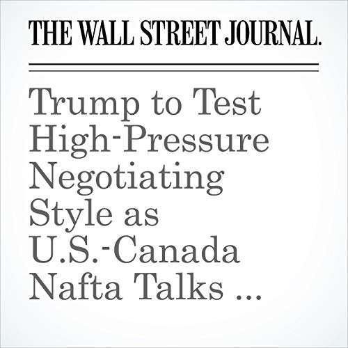 Trump to Test High-Pressure Negotiating Style as U.S.-Canada Nafta Talks Resume copertina