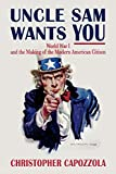 Uncle Sam Wants You : World War I and the Making of the Modern American Citizen: World War I and the Making of the Modern American Citizen