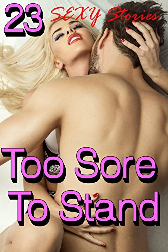 Too Sore To Stand (23 Sexy Stories)