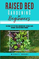 Raised Bed Gardening for Beginners: The Ultimate Step by Step Guide. Homegrown Herbs- Vegetables-Plants. Sustainable, Healthy and Organic Techniques
