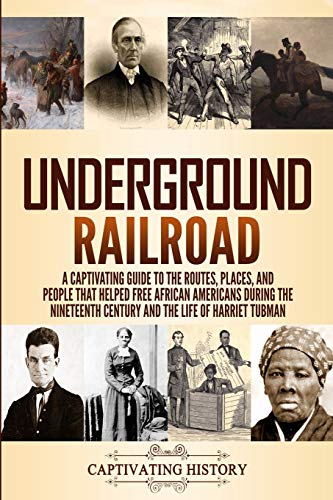 Underground Railroad: A Captivating Guide to the Routes, Places, and People that Helped Free African Americans During the Nineteenth Century and the ... and the Life of Harriet Tubman Harriet Tubman