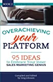 Overachieving Your Platform: 95 Ideas to Embrace Your Inner Sales Marketing Genius (Best of WordServe Water Cooler) (Volume 2)