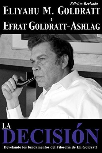 La Decisión: Develando los fundamentos del Filosofía de Eli Goldratt (Goldratt Collection nº 5) (Spanish Edition)